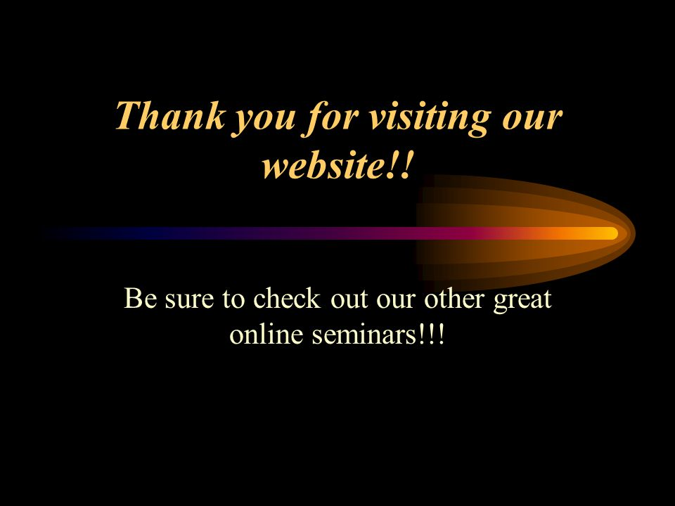 Thank you for visiting our website!! Be sure to check out our other great online seminars!!!