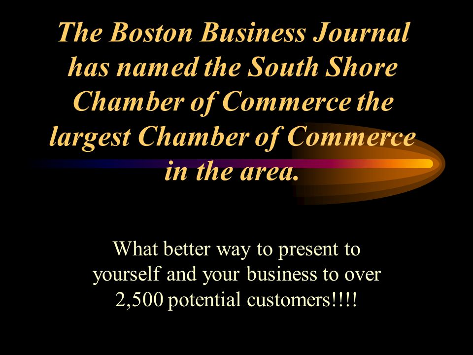The Boston Business Journal has named the South Shore Chamber of Commerce the largest Chamber of Commerce in the area. What better way to present to y
