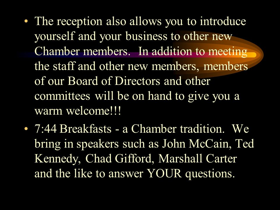 The reception also allows you to introduce yourself and your business to other new Chamber members. In addition to meeting the staff and other new mem