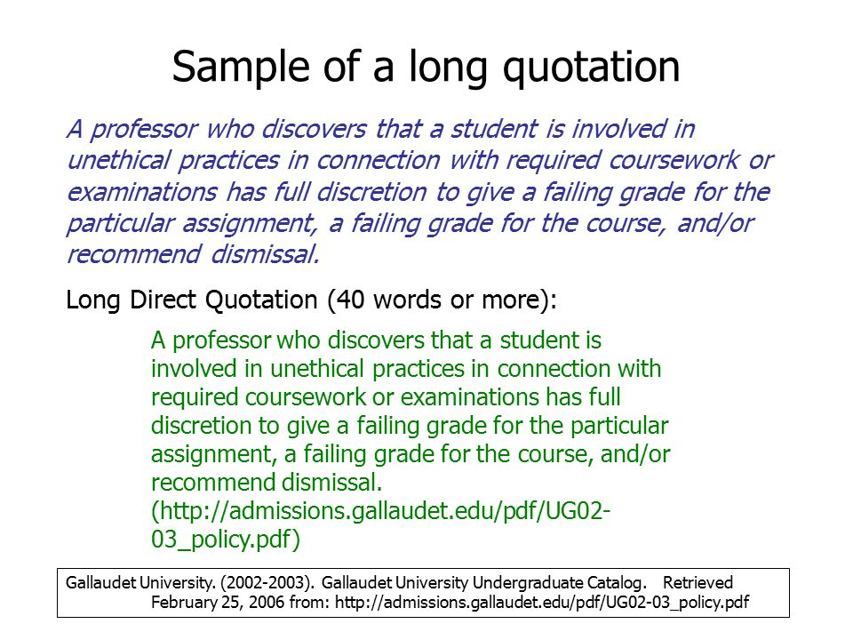 Sample of a long quotation A professor who discovers that a student is involved in unethical practices in connection with required coursework or examinations has full discretion to give a failing grade for the particular assignment, a failing grade for the course, and/or recommend dismissal.