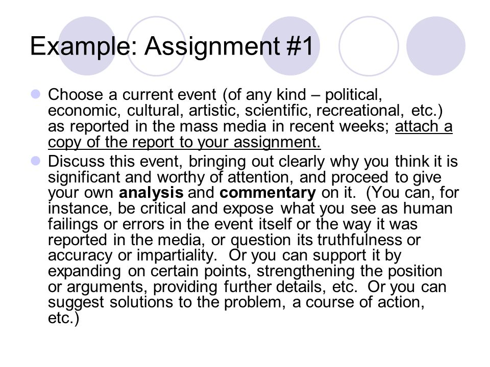 Example: Assignment #1 Choose a current event (of any kind – political, economic, cultural, artistic, scientific, recreational, etc.) as reported in the mass media in recent weeks; attach a copy of the report to your assignment.