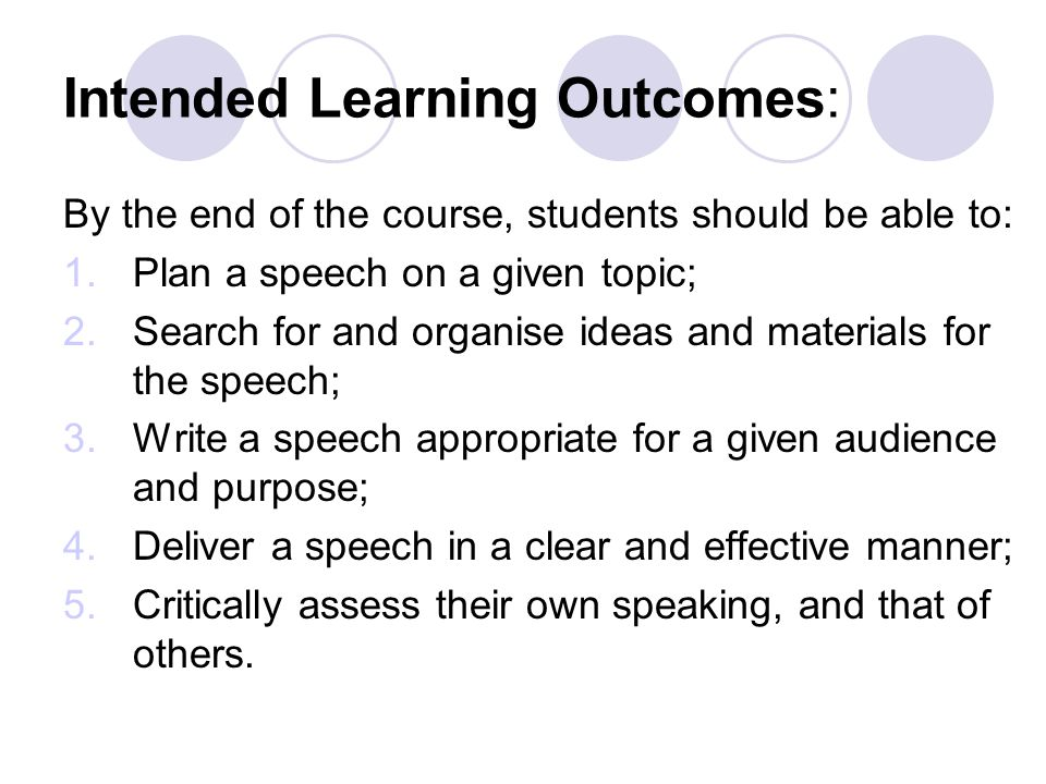 Intended Learning Outcomes: By the end of the course, students should be able to: 1.Plan a speech on a given topic; 2.Search for and organise ideas and materials for the speech; 3.Write a speech appropriate for a given audience and purpose; 4.Deliver a speech in a clear and effective manner; 5.Critically assess their own speaking, and that of others.