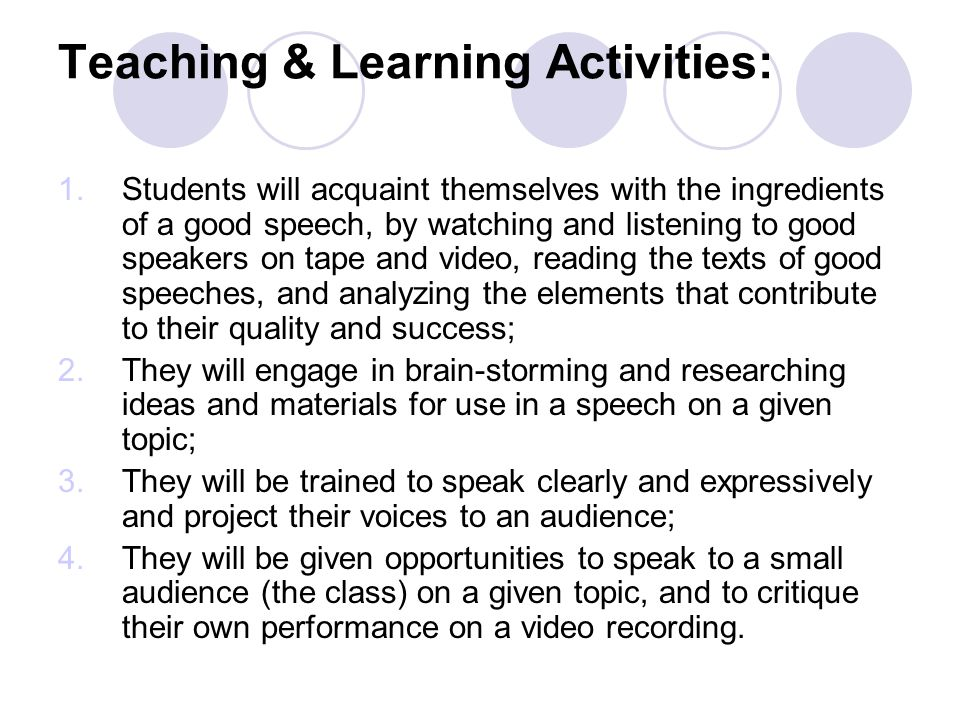 Teaching & Learning Activities: 1.Students will acquaint themselves with the ingredients of a good speech, by watching and listening to good speakers on tape and video, reading the texts of good speeches, and analyzing the elements that contribute to their quality and success; 2.They will engage in brain-storming and researching ideas and materials for use in a speech on a given topic; 3.They will be trained to speak clearly and expressively and project their voices to an audience; 4.They will be given opportunities to speak to a small audience (the class) on a given topic, and to critique their own performance on a video recording.
