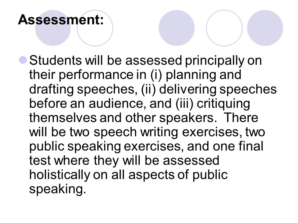 Assessment: Students will be assessed principally on their performance in (i) planning and drafting speeches, (ii) delivering speeches before an audience, and (iii) critiquing themselves and other speakers.