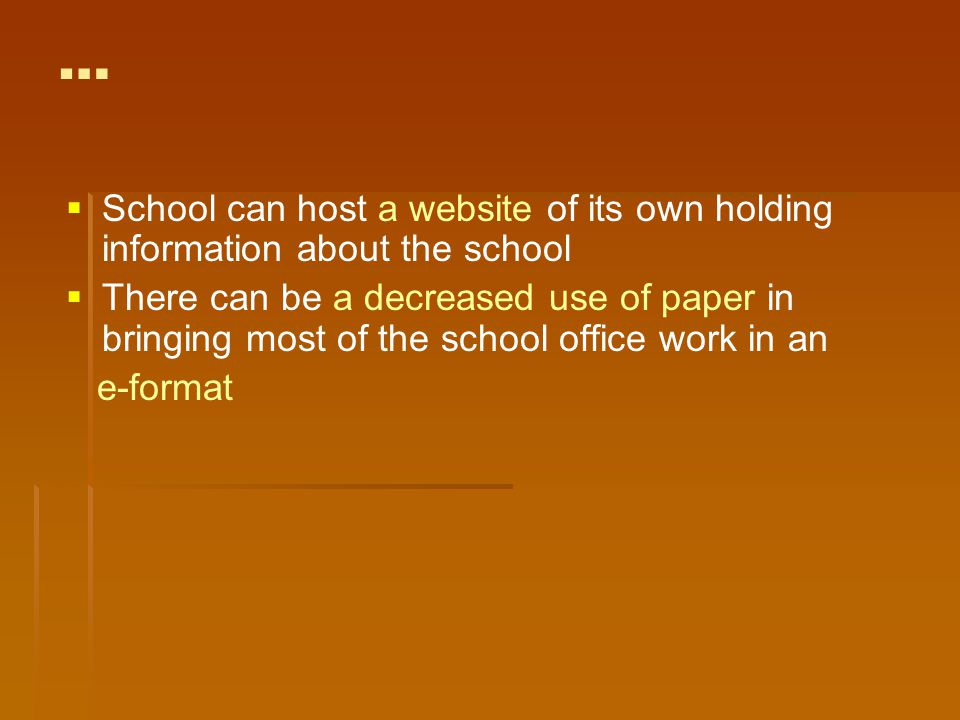 …   School can host a website of its own holding information about the school   There can be a decreased use of paper in bringing most of the school office work in an e-format
