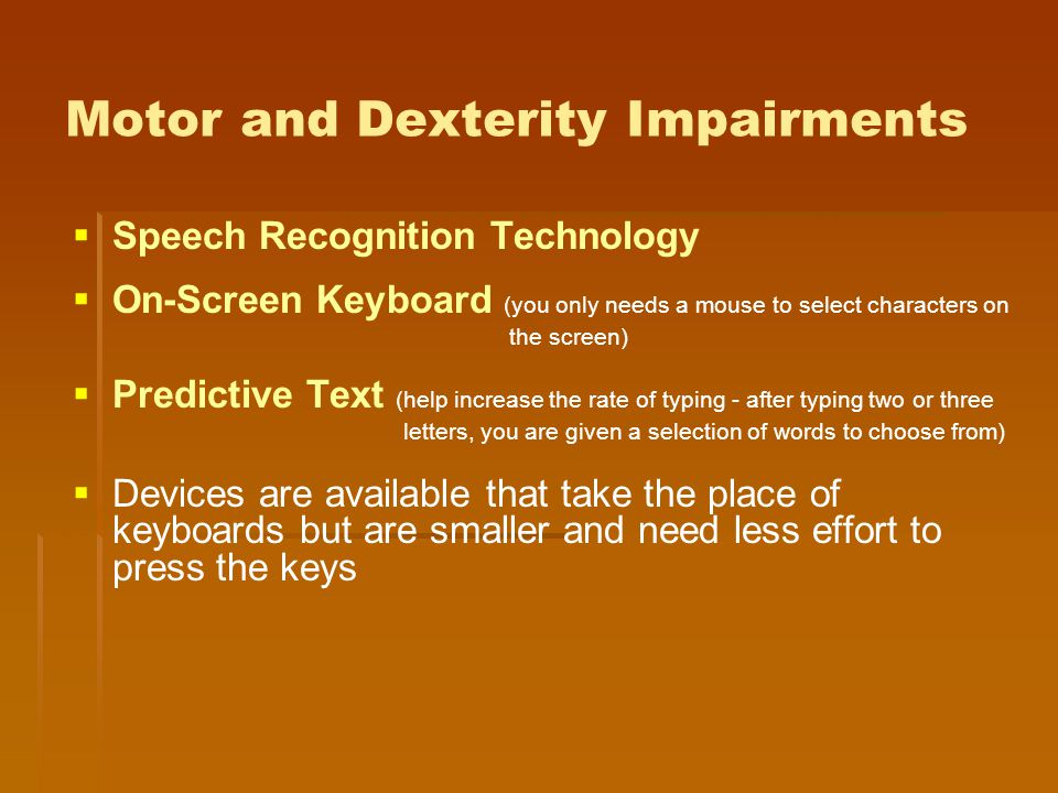 Motor and Dexterity Impairments   Speech Recognition Technology   On-Screen Keyboard (you only needs a mouse to select characters on the screen)   Predictive Text (help increase the rate of typing - after typing two or three letters, you are given a selection of words to choose from)   Devices are available that take the place of keyboards but are smaller and need less effort to press the keys