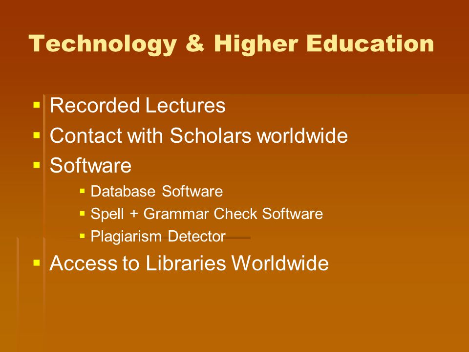 Technology & Higher Education   Recorded Lectures   Contact with Scholars worldwide   Software   Database Software   Spell + Grammar Check Software   Plagiarism Detector   Access to Libraries Worldwide