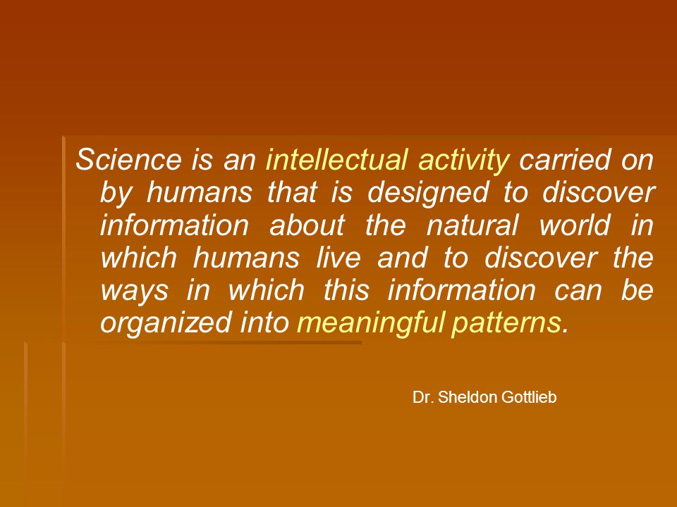 Science is an intellectual activity carried on by humans that is designed to discover information about the natural world in which humans live and to discover the ways in which this information can be organized into meaningful patterns.