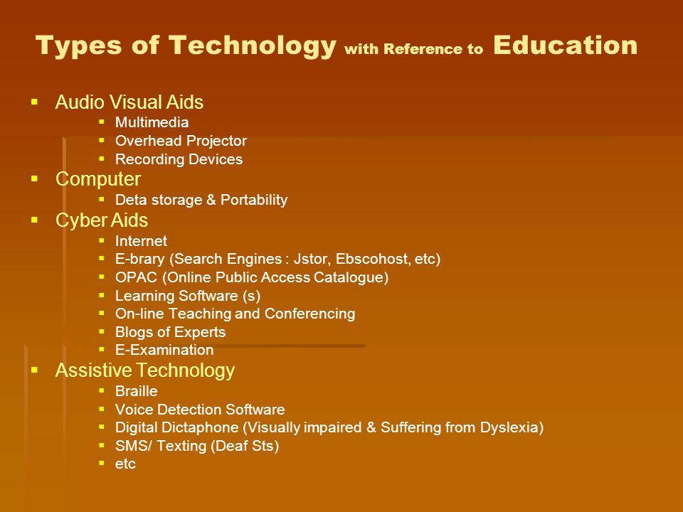 Types of Technology with Reference to Education   Audio Visual Aids   Multimedia   Overhead Projector   Recording Devices   Computer   Deta storage & Portability   Cyber Aids   Internet   E-brary (Search Engines : Jstor, Ebscohost, etc)   OPAC (Online Public Access Catalogue)   Learning Software (s)   On-line Teaching and Conferencing   Blogs of Experts   E-Examination   Assistive Technology   Braille   Voice Detection Software   Digital Dictaphone (Visually impaired & Suffering from Dyslexia)   SMS/ Texting (Deaf Sts)   etc