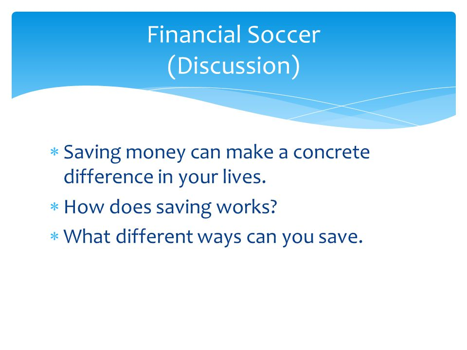  Saving money can make a concrete difference in your lives.  How does saving works?  What different ways can you save. Financial Soccer (Discussion