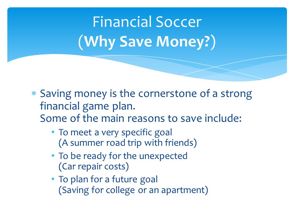  Saving money is the cornerstone of a strong financial game plan. Some of the main reasons to save include: To meet a very specific goal (A summer ro