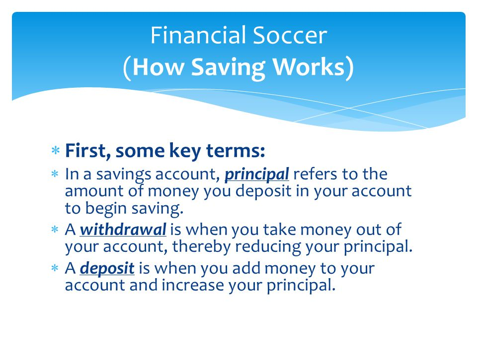  First, some key terms:  In a savings account, principal refers to the amount of money you deposit in your account to begin saving.  A withdrawal i