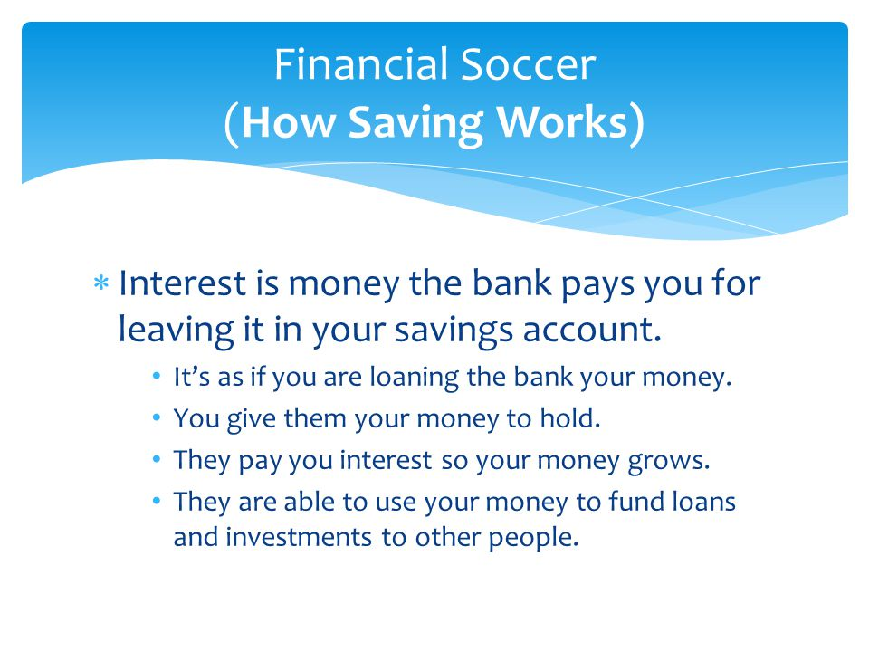  Interest is money the bank pays you for leaving it in your savings account. It's as if you are loaning the bank your money. You give them your money