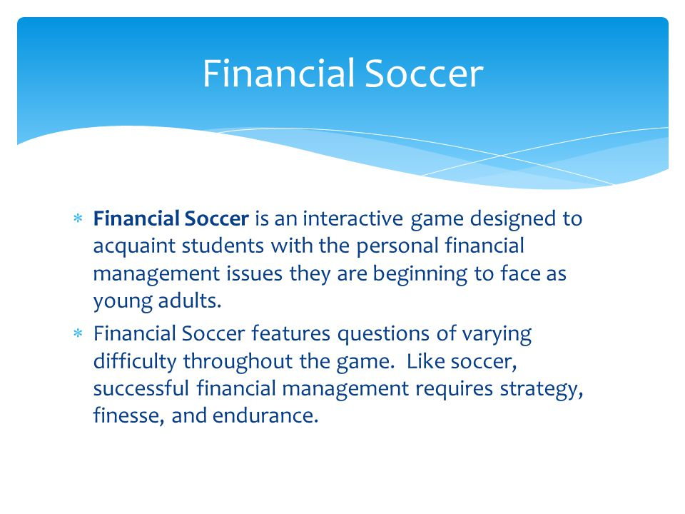  Financial Soccer is an interactive game designed to acquaint students with the personal financial management issues they are beginning to face as yo