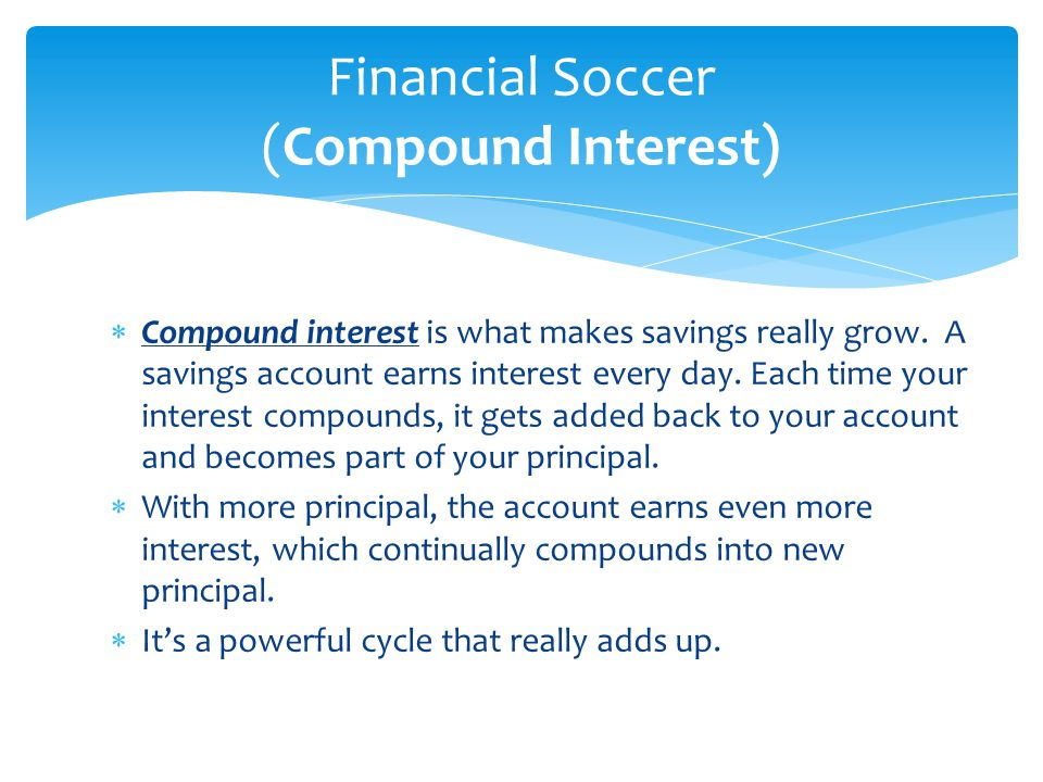  Compound interest is what makes savings really grow. A savings account earns interest every day. Each time your interest compounds, it gets added ba