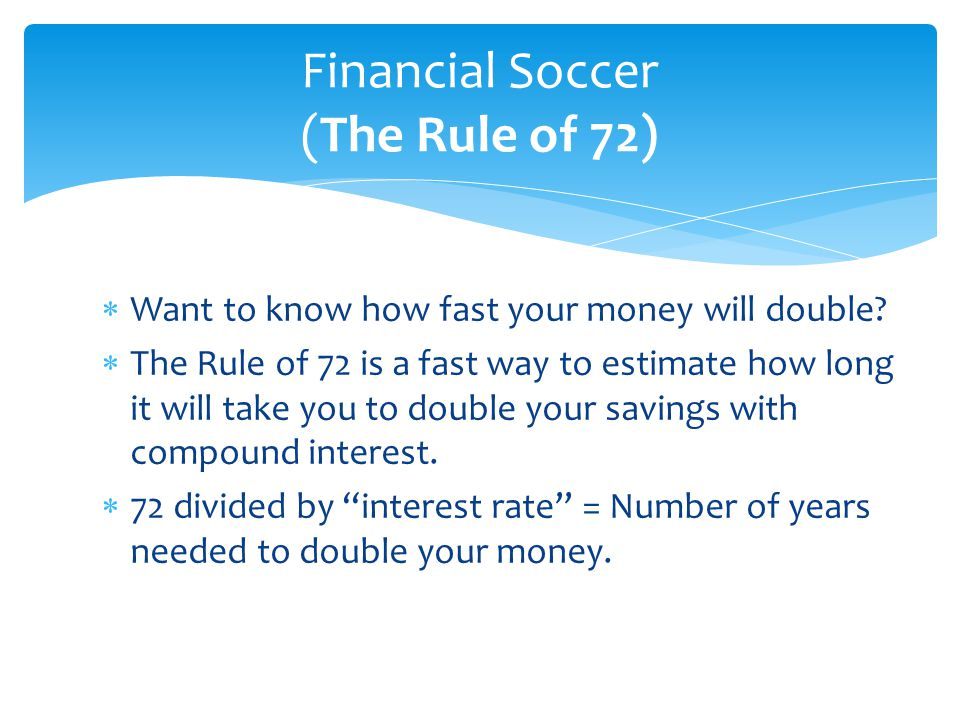  Want to know how fast your money will double?  The Rule of 72 is a fast way to estimate how long it will take you to double your savings with compo