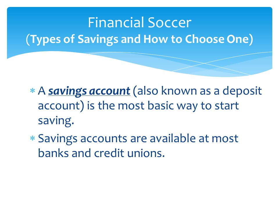  A savings account (also known as a deposit account) is the most basic way to start saving.  Savings accounts are available at most banks and credit
