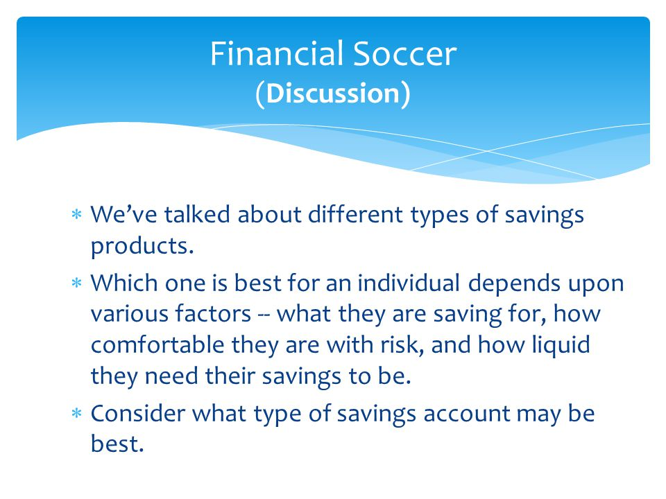  We've talked about different types of savings products.  Which one is best for an individual depends upon various factors -- what they are saving f