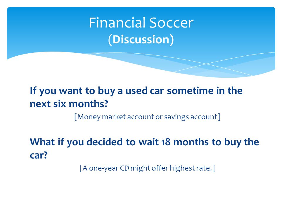 If you want to buy a used car sometime in the next six months? [Money market account or savings account] What if you decided to wait 18 months to buy
