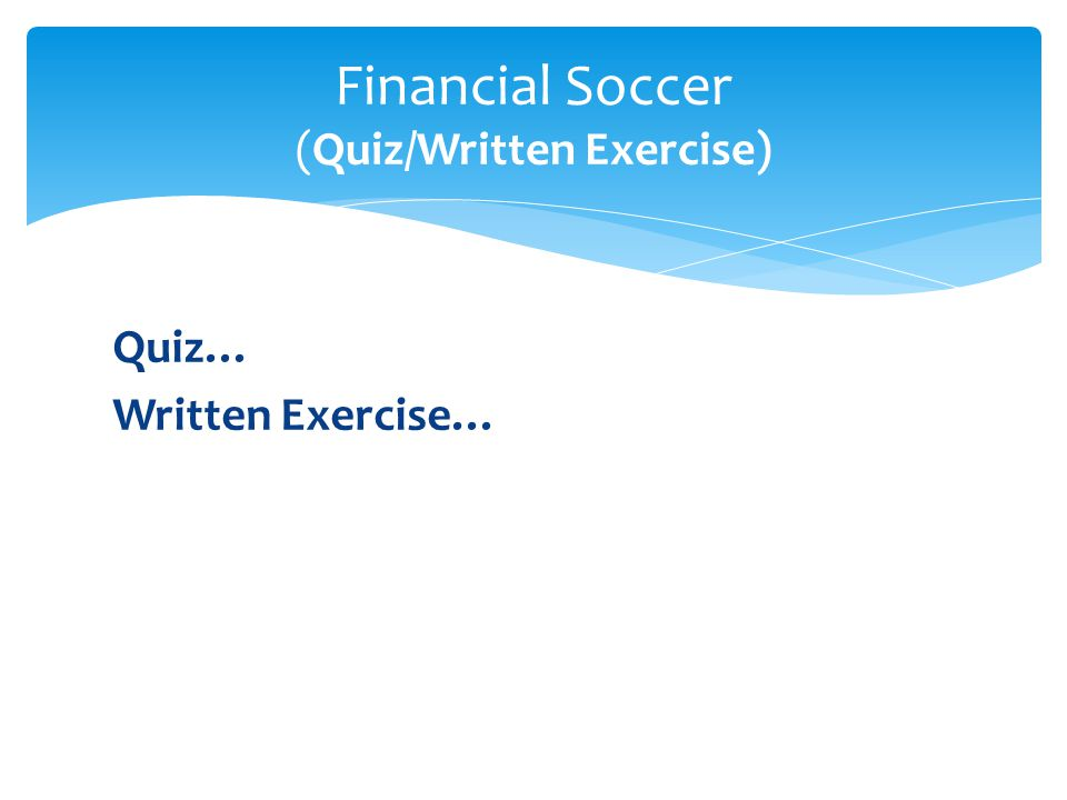 Quiz… Written Exercise… Financial Soccer (Quiz/Written Exercise)