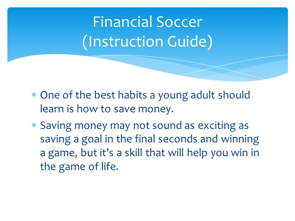  One of the best habits a young adult should learn is how to save money.  Saving money may not sound as exciting as saving a goal in the final secon