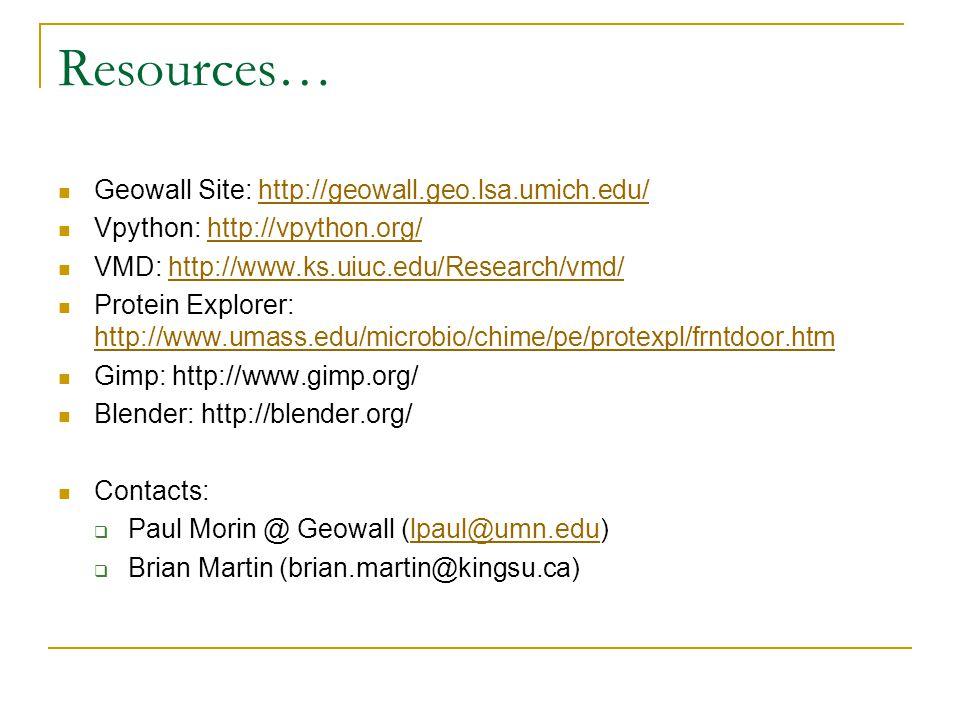 Resources… Geowall Site: http://geowall.geo.lsa.umich.edu/http://geowall.geo.lsa.umich.edu/ Vpython: http://vpython.org/http://vpython.org/ VMD: http://www.ks.uiuc.edu/Research/vmd/http://www.ks.uiuc.edu/Research/vmd/ Protein Explorer: http://www.umass.edu/microbio/chime/pe/protexpl/frntdoor.htm http://www.umass.edu/microbio/chime/pe/protexpl/frntdoor.htm Gimp: http://www.gimp.org/ Blender: http://blender.org/ Contacts:  Paul Morin @ Geowall (lpaul@umn.edu)lpaul@umn.edu  Brian Martin (brian.martin@kingsu.ca)