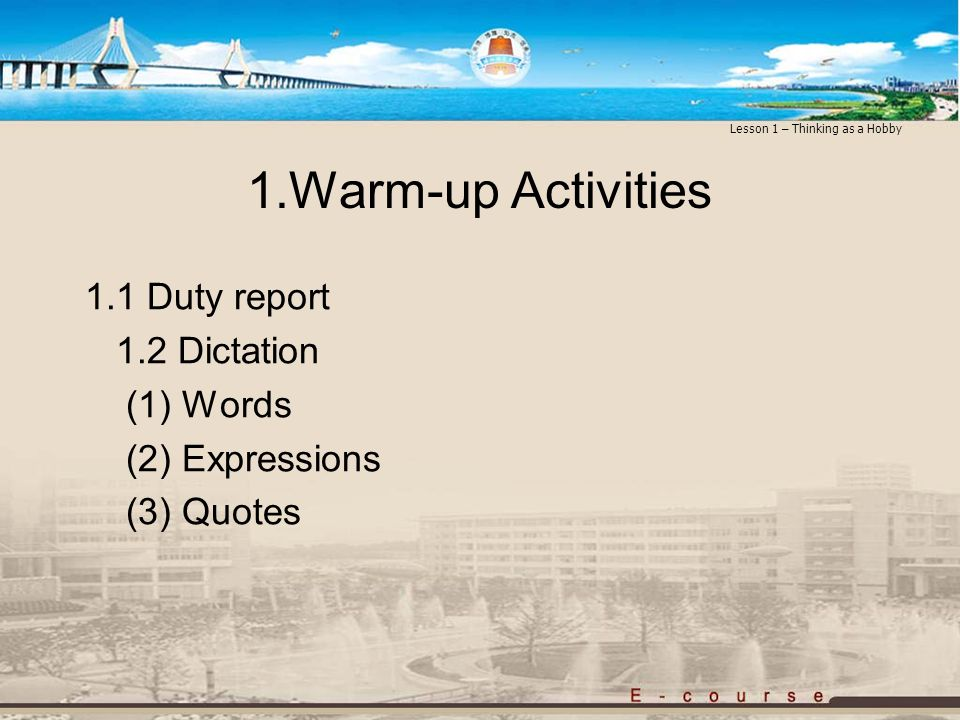 1.Warm-up Activities 1.1 Duty report 1.2 Dictation (1) Words (2) Expressions (3) Quotes Lesson 1 – Thinking as a Hobby