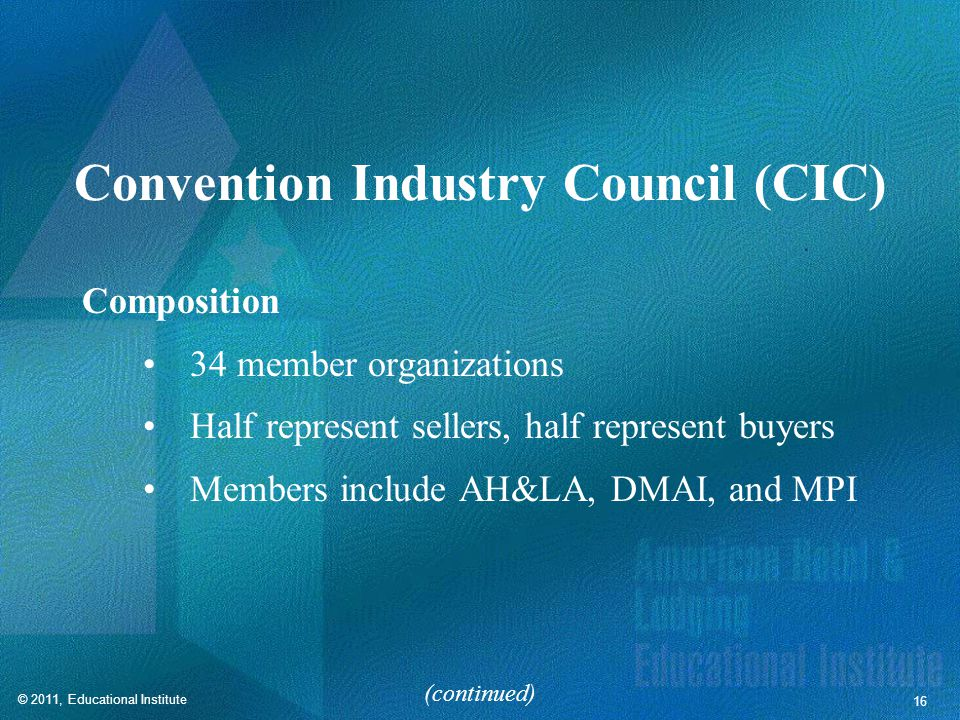 © 2011, Educational Institute 16 Convention Industry Council (CIC) Composition 34 member organizations Half represent sellers, half represent buyers Members include AH&LA, DMAI, and MPI (continued)