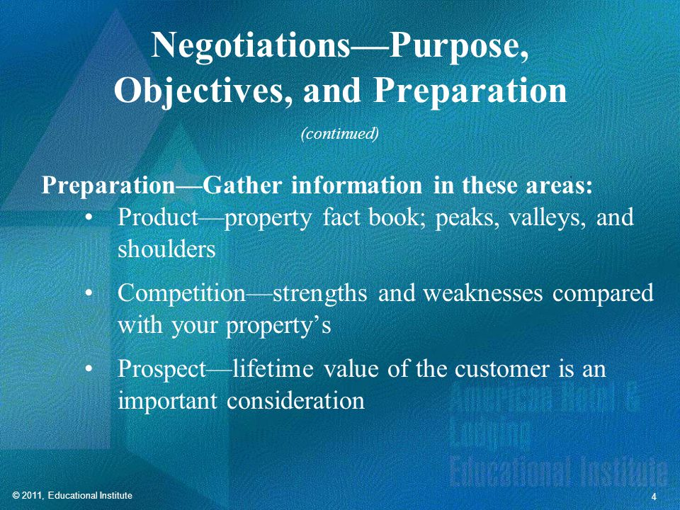 © 2011, Educational Institute 4 Negotiations—Purpose, Objectives, and Preparation Preparation—Gather information in these areas: Product—property fact book; peaks, valleys, and shoulders Competition—strengths and weaknesses compared with your property's Prospect—lifetime value of the customer is an important consideration (continued)