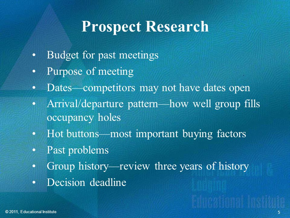 © 2011, Educational Institute 5 Prospect Research Budget for past meetings Purpose of meeting Dates—competitors may not have dates open Arrival/departure pattern—how well group fills occupancy holes Hot buttons—most important buying factors Past problems Group history—review three years of history Decision deadline