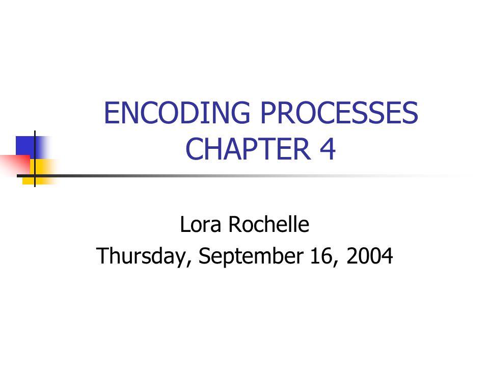 ENCODING PROCESSES CHAPTER 4 Lora Rochelle Thursday, September 16, 2004