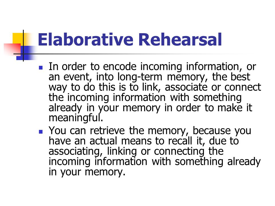 Elaborative Rehearsal In order to encode incoming information, or an event, into long-term memory, the best way to do this is to link, associate or co