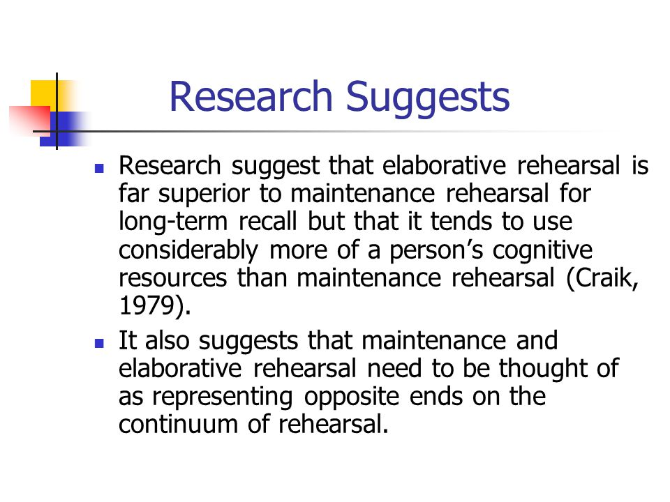 Research Suggests Research suggest that elaborative rehearsal is far superior to maintenance rehearsal for long-term recall but that it tends to use c
