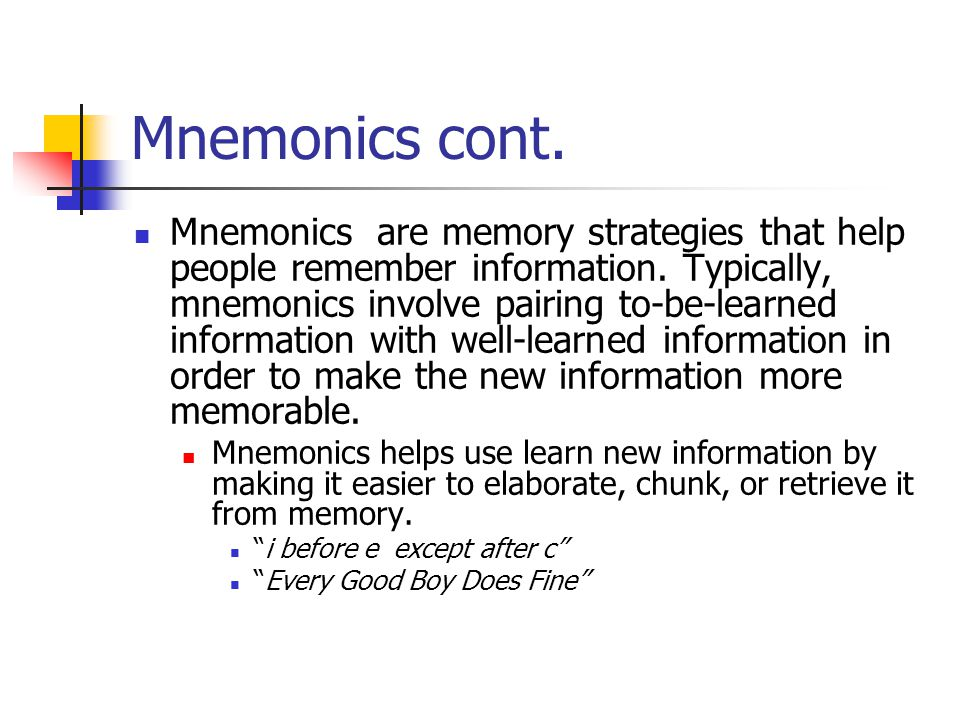 Mnemonics cont. Mnemonics are memory strategies that help people remember information. Typically, mnemonics involve pairing to-be-learned information