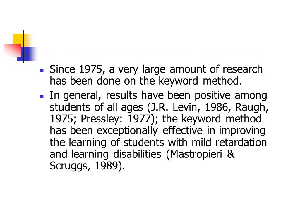 Since 1975, a very large amount of research has been done on the keyword method. In general, results have been positive among students of all ages (J.