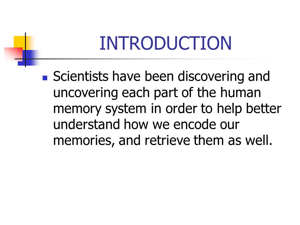 INTRODUCTION Scientists have been discovering and uncovering each part of the human memory system in order to help better understand how we encode our