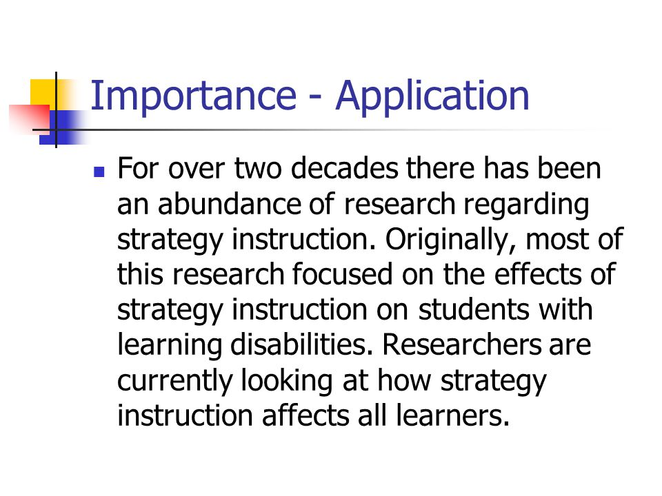 Importance - Application For over two decades there has been an abundance of research regarding strategy instruction. Originally, most of this researc