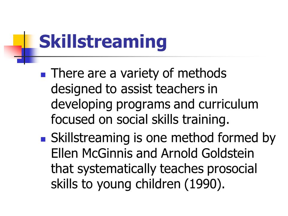 Skillstreaming There are a variety of methods designed to assist teachers in developing programs and curriculum focused on social skills training. Ski