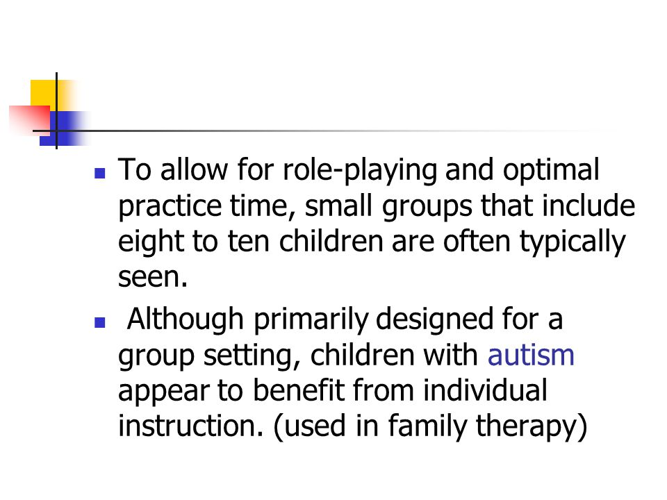 To allow for role-playing and optimal practice time, small groups that include eight to ten children are often typically seen. Although primarily desi