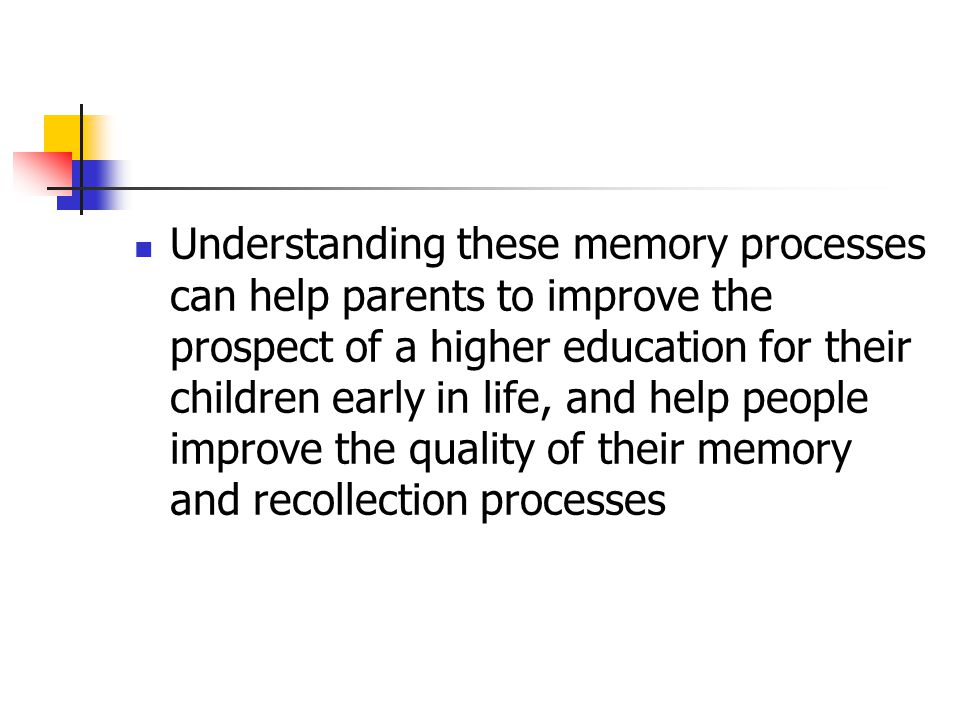 Understanding these memory processes can help parents to improve the prospect of a higher education for their children early in life, and help people