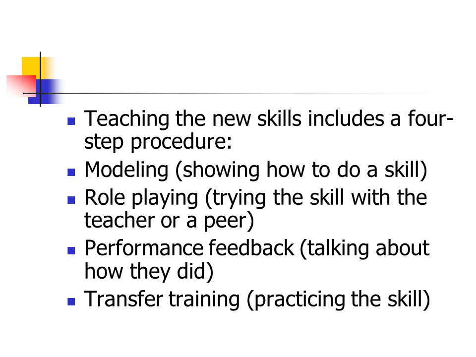 Teaching the new skills includes a four- step procedure: Modeling (showing how to do a skill) Role playing (trying the skill with the teacher or a pee