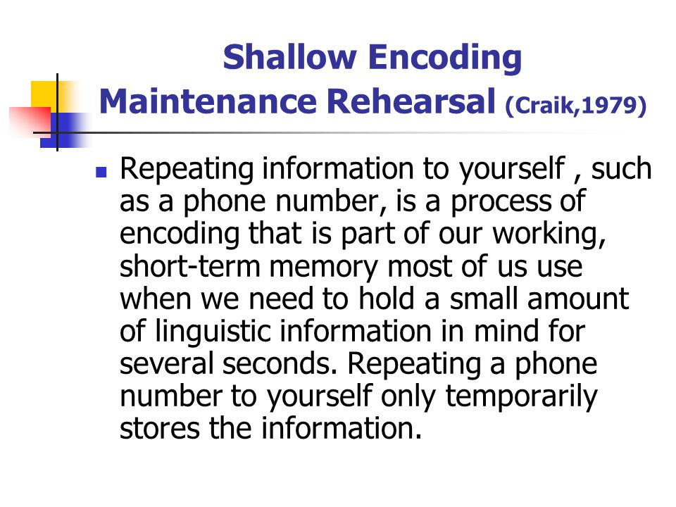 Shallow Encoding Maintenance Rehearsal (Craik,1979) Repeating information to yourself, such as a phone number, is a process of encoding that is part o