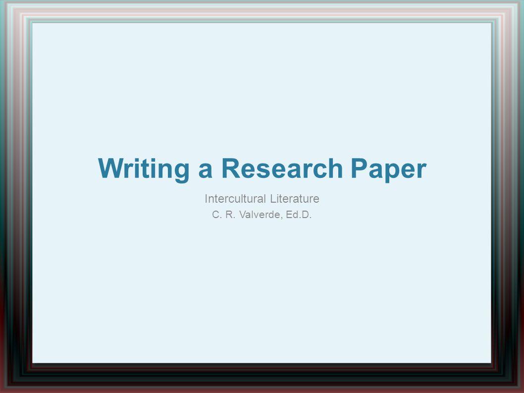 Writing a Research Paper Intercultural Literature C. R. Valverde, Ed.D.