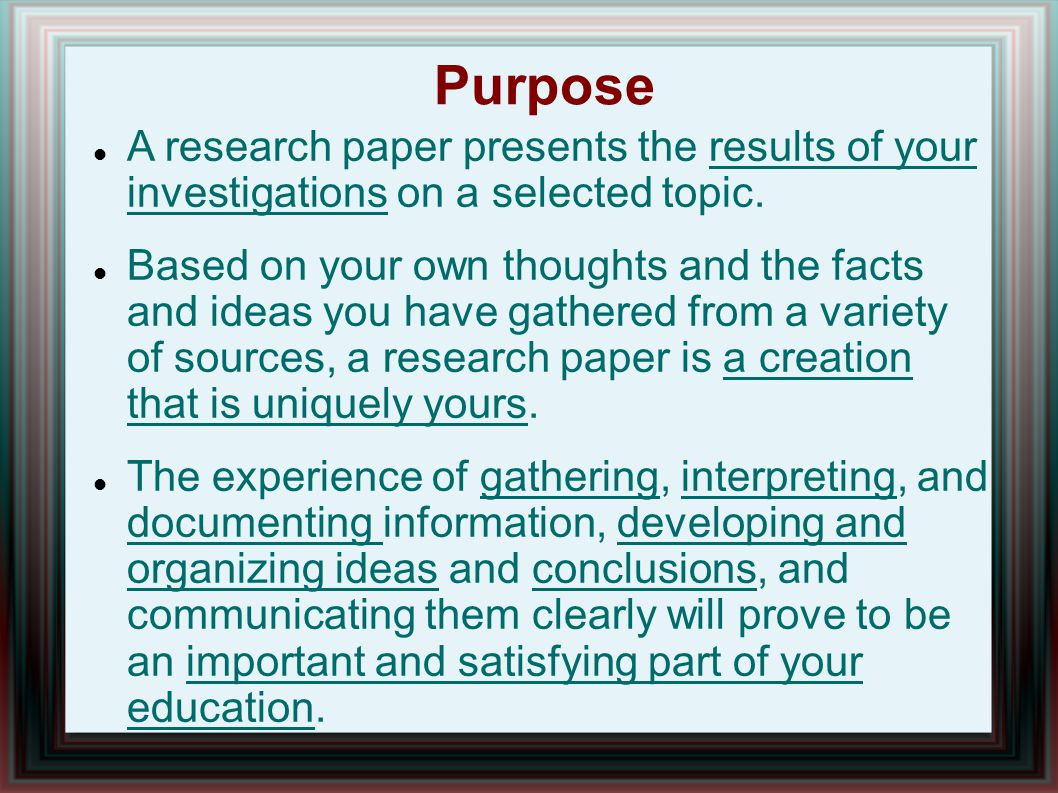 Purpose A research paper presents the results of your investigations on a selected topic.