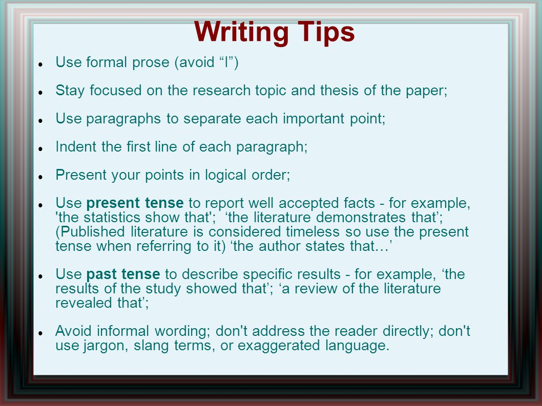 Writing Tips Use formal prose (avoid I ) Stay focused on the research topic and thesis of the paper; Use paragraphs to separate each important point; Indent the first line of each paragraph; Present your points in logical order; Use present tense to report well accepted facts - for example, the statistics show that ; 'the literature demonstrates that'; (Published literature is considered timeless so use the present tense when referring to it) 'the author states that…' Use past tense to describe specific results - for example, 'the results of the study showed that'; 'a review of the literature revealed that'; Avoid informal wording; don t address the reader directly; don t use jargon, slang terms, or exaggerated language.