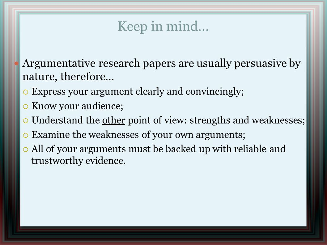 Keep in mind… Argumentative research papers are usually persuasive by nature, therefore…  Express your argument clearly and convincingly;  Know your audience;  Understand the other point of view: strengths and weaknesses;  Examine the weaknesses of your own arguments;  All of your arguments must be backed up with reliable and trustworthy evidence.