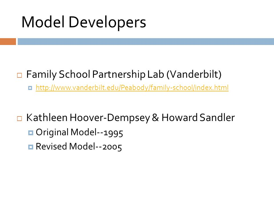 Model Developers  Family School Partnership Lab (Vanderbilt)  http://www.vanderbilt.edu/Peabody/family-school/index.html http://www.vanderbilt.edu/Peabody/family-school/index.html  Kathleen Hoover-Dempsey & Howard Sandler  Original Model--1995  Revised Model--2005