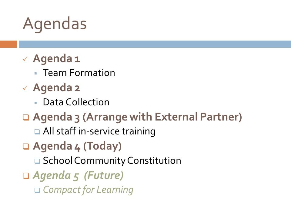 Agendas Agenda 1  Team Formation Agenda 2  Data Collection  Agenda 3 (Arrange with External Partner)  All staff in-service training  Agenda 4 (Today)  School Community Constitution  Agenda 5 (Future)  Compact for Learning