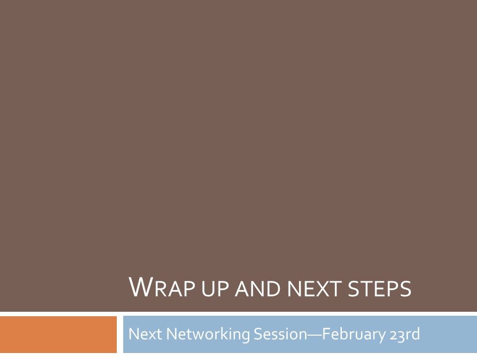 W RAP UP AND NEXT STEPS Next Networking Session—February 23rd