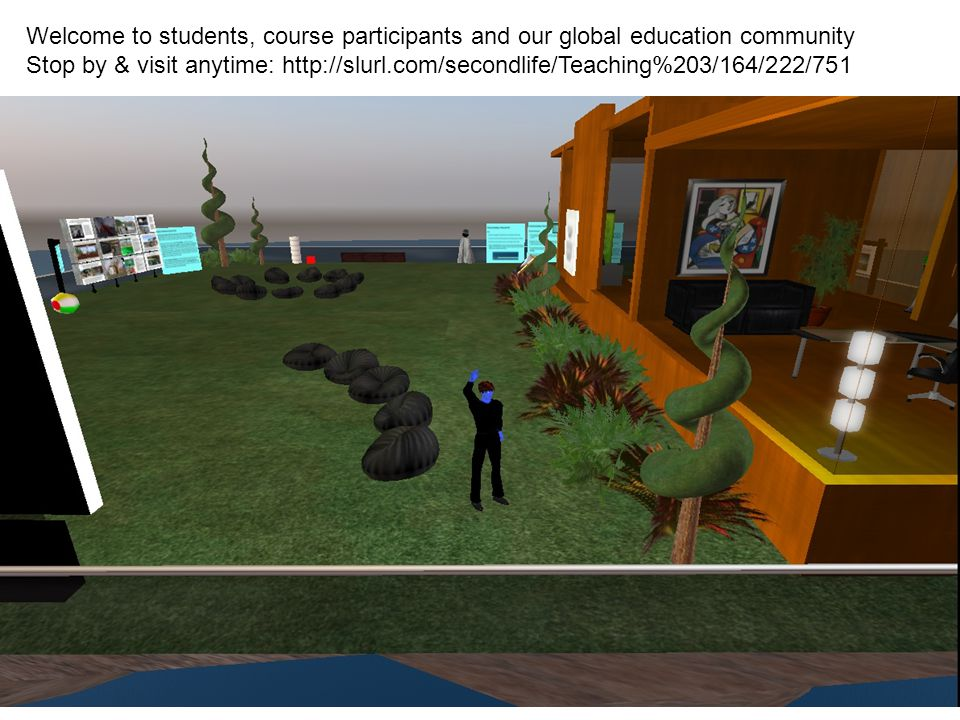 Welcome to students, course participants and our global education community Stop by & visit anytime: http://slurl.com/secondlife/Teaching%203/164/222/751